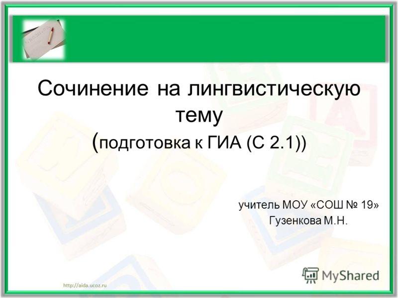 Сочинение на лингвистическую тему ( подготовка к ГИА (С 2.1)) учитель МОУ «СОШ 19» Гузенкова М.Н.