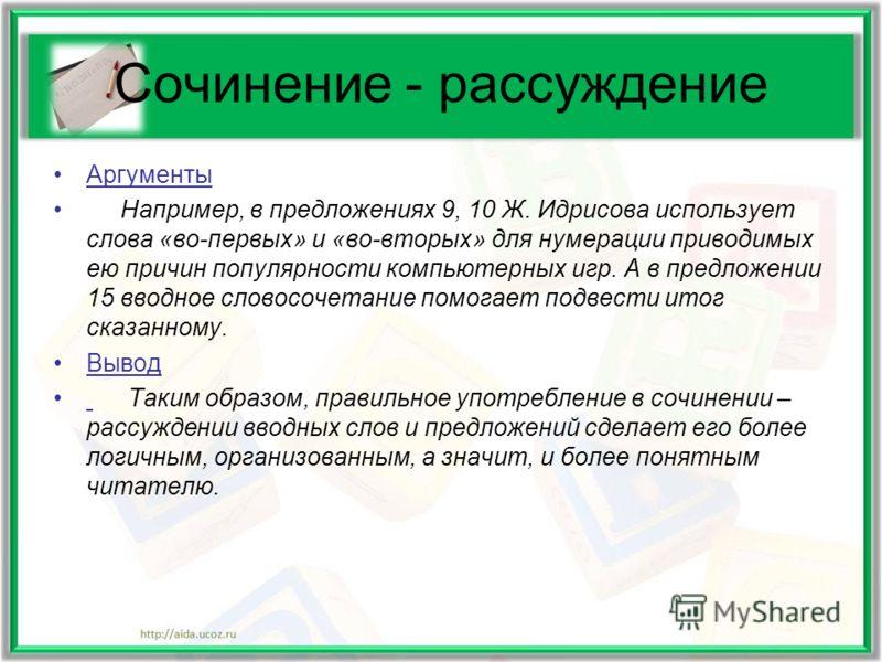 Сочинение - рассуждение Аргументы Например, в предложениях 9, 10 Ж. Идрисова использует слова «во-первых» и «во-вторых» для нумерации приводимых ею причин популярности компьютерных игр. А в предложении 15 вводное словосочетание помогает подвести итог