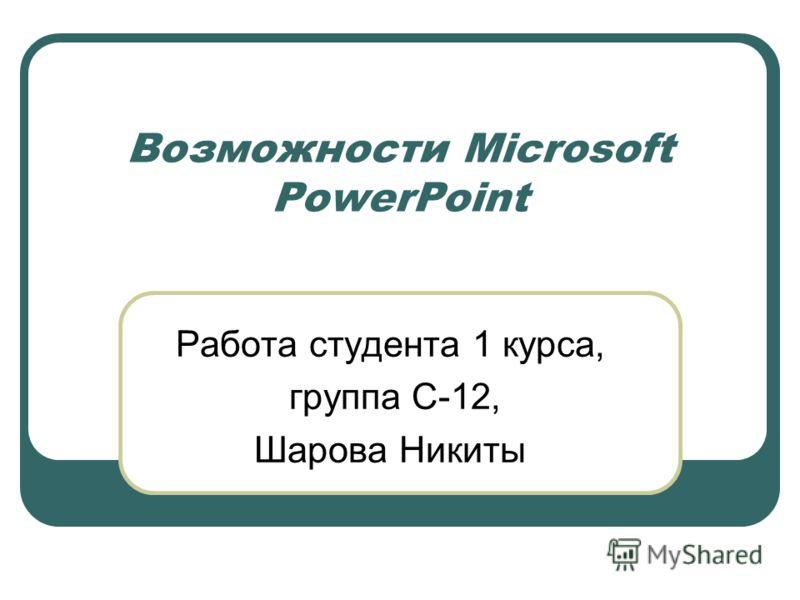 Возможности Microsoft PowerPoint Работа студента 1 курса, группа С-12, Шарова Никиты