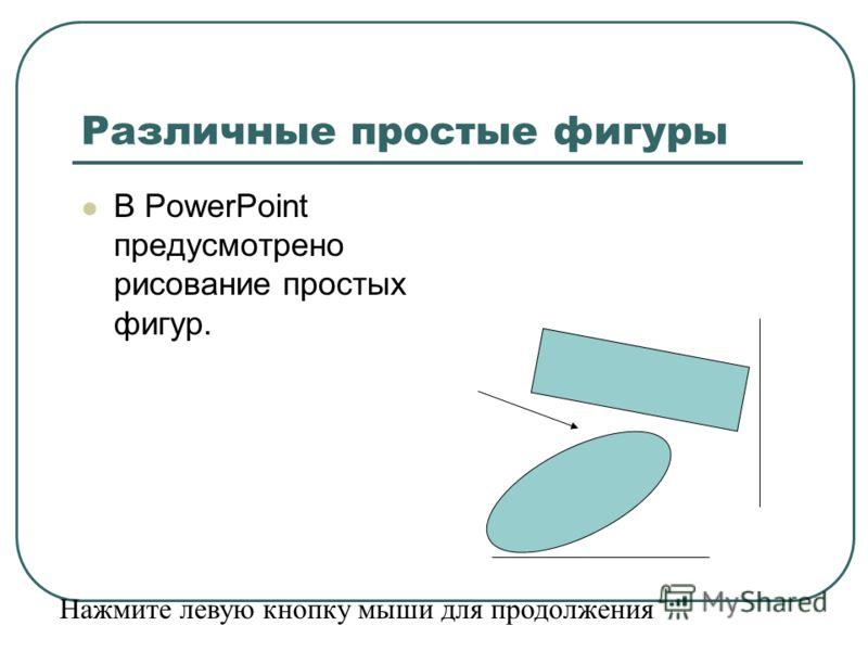 Различные простые фигуры В PowerPoint предусмотрено рисование простых фигур. Нажмите левую кнопку мыши для продолжения