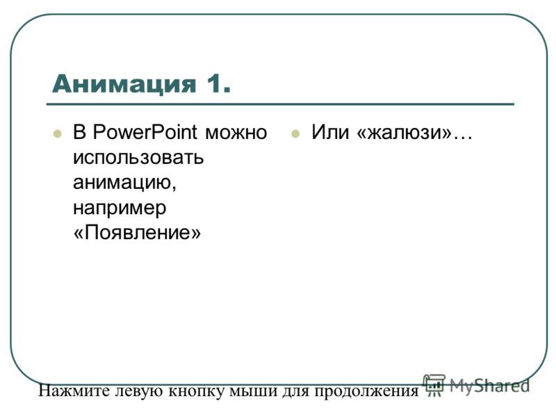 Анимация 1. В PowerPoint можно использовать анимацию, например «Появление» Или «жалюзи»… Нажмите левую кнопку мыши для продолжения