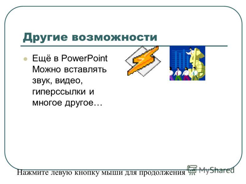 Другие возможности Ещё в PowerPoint Можно вставлять звук, видео, гиперссылки и многое другое… Нажмите левую кнопку мыши для продолжения