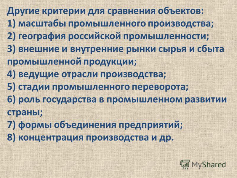 Другие критерии для сравнения объектов: 1) масштабы промышленного производства; 2) география российской промышленности; 3) внешние и внутренние рынки сырья и сбыта промышленной продукции; 4) ведущие отрасли производства; 5) стадии промышленного перев