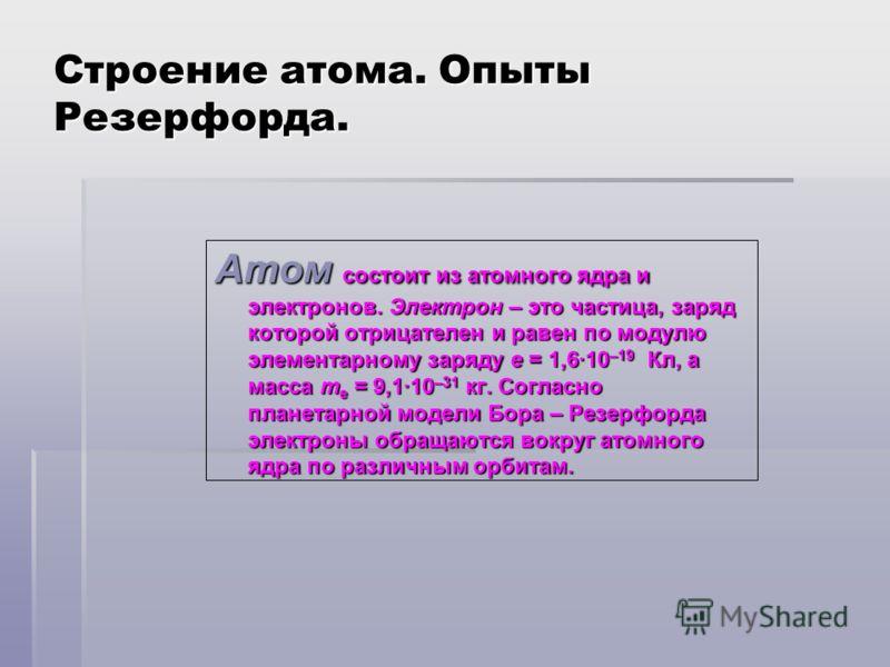 Строение атома. Опыты Резерфорда. Атом состоит из атомного ядра и электронов. Электрон – это частица, заряд которой отрицателен и равен по модулю элементарному заряду e = 1,6·10 –19 Кл, а масса m e = 9,1·10 –31 кг. Согласно планетарной модели Бора –