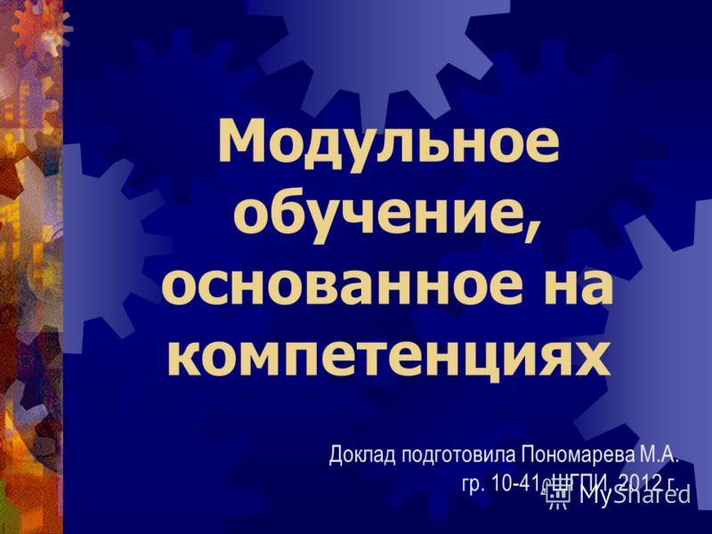 Модульное обучение, основанное на компетенциях Доклад подготовила Пономарева М.А. гр. 10-41, ШГПИ, 2012 г.