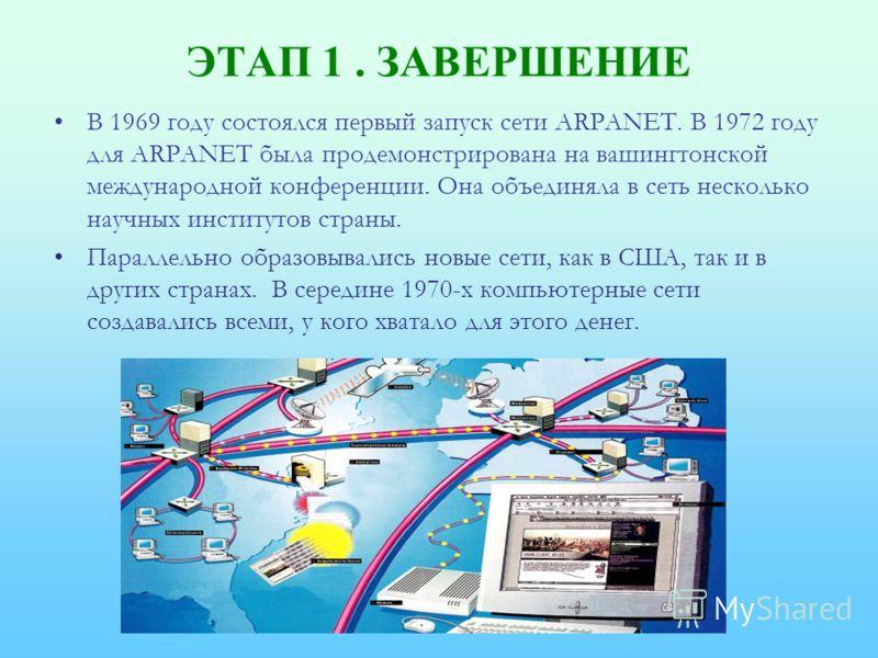 ЭТАП 1. ЗАВЕРШЕНИЕ В 1969 году состоялся первый запуск сети ARPANET. В 1972 году для ARPANET была продемонстрирована на вашингтонской международной конференции. Она объединяла в сеть несколько научных институтов страны. Параллельно образовывались нов