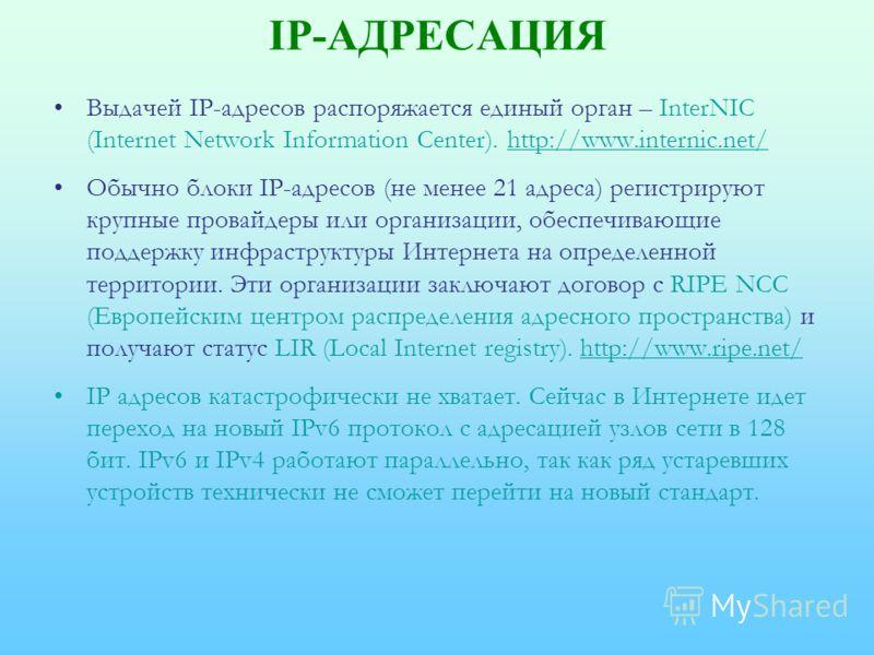 IP-АДРЕСАЦИЯ Выдачей IP-адресов распоряжается единый орган – InterNIC (Internet Network Information Center). http://www.internic.net/http://www.internic.net/ Обычно блоки IP-адресов (не менее 21 адреса) регистрируют крупные провайдеры или организации