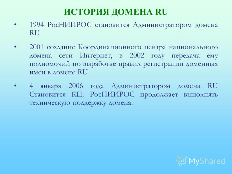 ИСТОРИЯ ДОМЕНА RU 1994 РосНИИРОС становится Администратором домена RU 2001 создание Координационного центра национального домена сети Интернет, в 2002 году передача ему полномочий по выработке правил регистрации доменных имен в домене RU 4 января 200