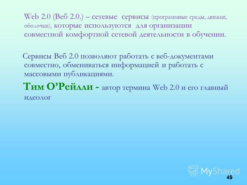 49 Web 2.0 (Веб 2.0.) – сетевые сервисы (программные среды, движки, оболочки), которые используются для организации совместной комфортной сетевой деятельности в обучении. Сервисы Веб 2.0 позволяют работать с веб-документами совместно, обмениваться ин