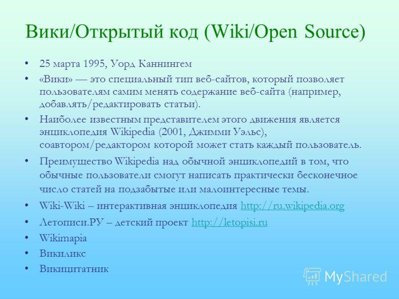 Вики/Открытый код (Wiki/Open Source) 25 марта 1995, Уорд Каннингем «Вики» это специальный тип веб-сайтов, который позволяет пользователям самим менять содержание веб-сайта (например, добавлять/редактировать статьи). Наиболее известным представителем