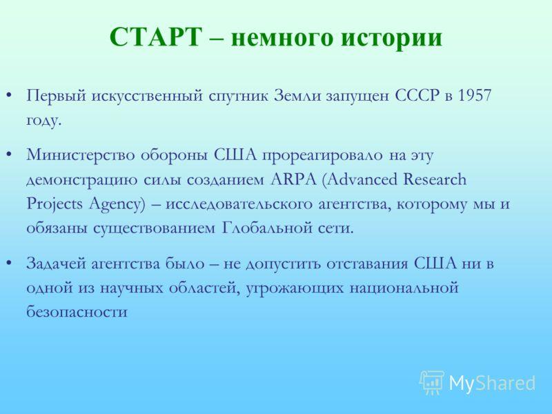 СТАРТ – немного истории Первый искусственный спутник Земли запущен СССР в 1957 году. Министерство обороны США прореагировало на эту демонстрацию силы созданием ARPA (Advanced Research Projects Agency) – исследовательского агентства, которому мы и обя