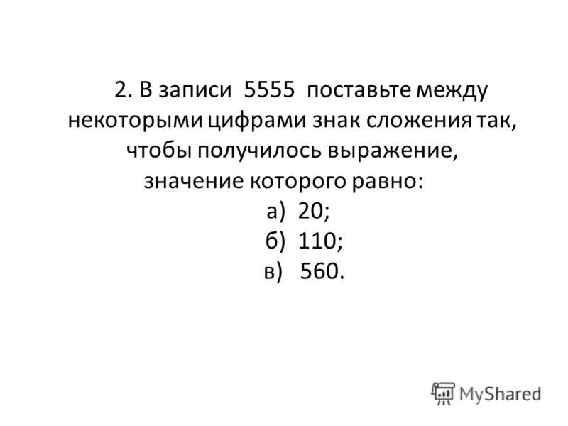 2. В записи 5555 поставьте между некоторыми цифрами знак сложения так, чтобы получилось выражение, значение которого равно: а) 20; б) 110; в) 560.