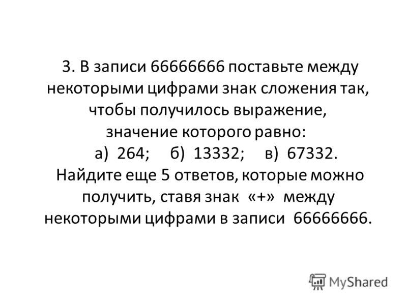 3. В записи 66666666 поставьте между некоторыми цифрами знак сложения так, чтобы получилось выражение, значение которого равно: а) 264; б) 13332; в) 67332. Найдите еще 5 ответов, которые можно получить, ставя знак «+» между некоторыми цифрами в запис