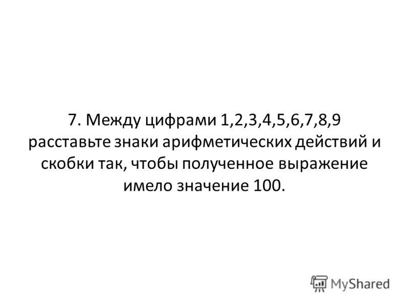 7. Между цифрами 1,2,3,4,5,6,7,8,9 расставьте знаки арифметических действий и скобки так, чтобы полученное выражение имело значение 100.