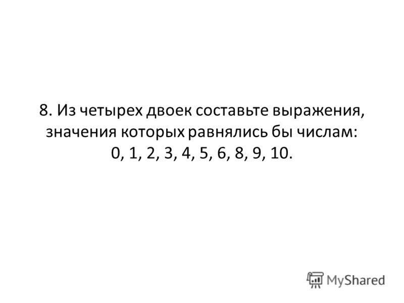 8. Из четырех двоек составьте выражения, значения которых равнялись бы числам: 0, 1, 2, 3, 4, 5, 6, 8, 9, 10.