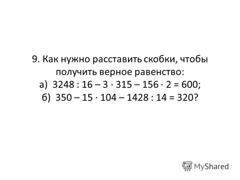 9. Как нужно расставить скобки, чтобы получить верное равенство: а) 3248 : 16 – 3 · 315 – 156 · 2 = 600; б) 350 – 15 · 104 – 1428 : 14 = 320?