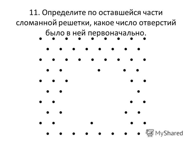 11. Определите по оставшейся части сломанной решетки, какое число отверстий было в ней первоначально.