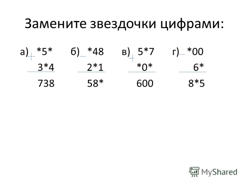 Замените звездочки цифрами: а) *5* б) *48 в) 5*7 г) *00 3*4 2*1 *0* 6* 738 58* 600 8*5