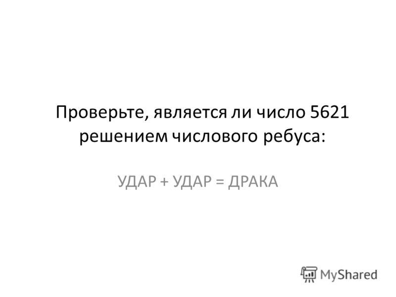 Проверьте, является ли число 5621 решением числового ребуса: УДАР + УДАР = ДРАКА