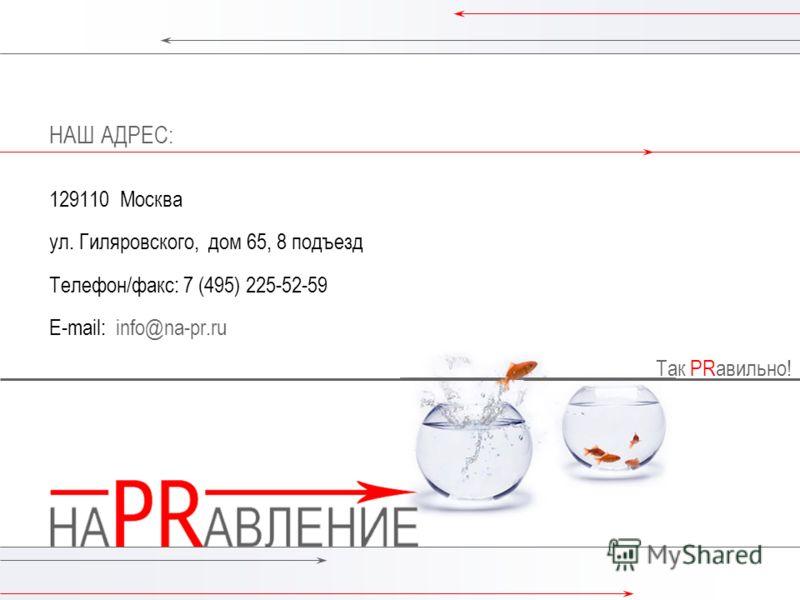Так PRавильно! 13 Контакты Так PRавильно! НАШ АДРЕС: 129110 Москва ул. Гиляровского, дом 65, 8 подъезд Телефон/факс: 7 (495) 225-52-59 E-mail: info@na-pr.ru