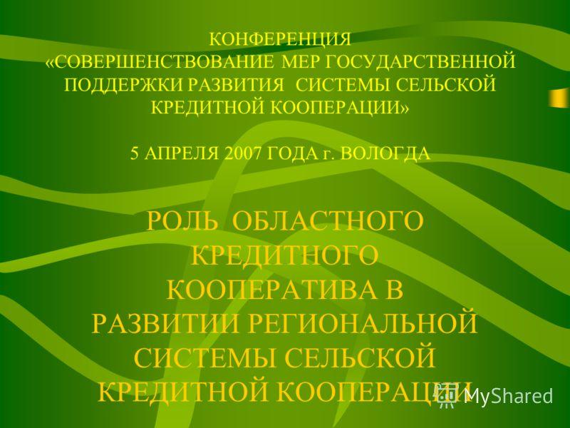 КОНФЕРЕНЦИЯ «СОВЕРШЕНСТВОВАНИЕ МЕР ГОСУДАРСТВЕННОЙ ПОДДЕРЖКИ РАЗВИТИЯ СИСТЕМЫ СЕЛЬСКОЙ КРЕДИТНОЙ КООПЕРАЦИИ» 5 АПРЕЛЯ 2007 ГОДА г. ВОЛОГДА РОЛЬ ОБЛАСТНОГО КРЕДИТНОГО КООПЕРАТИВА В РАЗВИТИИ РЕГИОНАЛЬНОЙ СИСТЕМЫ СЕЛЬСКОЙ КРЕДИТНОЙ КООПЕРАЦИИ
