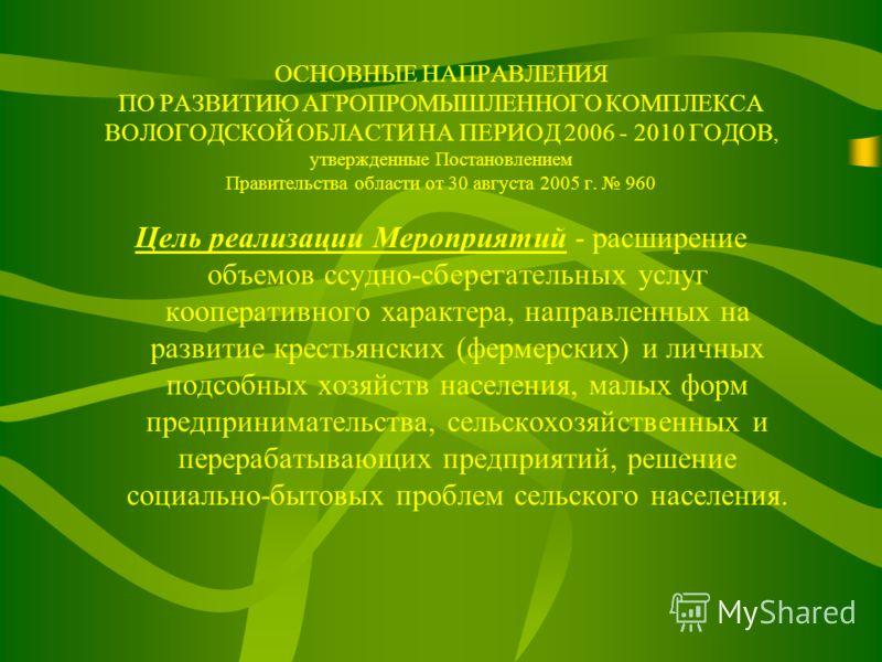 ОСНОВНЫЕ НАПРАВЛЕНИЯ ПО РАЗВИТИЮ АГРОПРОМЫШЛЕННОГО КОМПЛЕКСА ВОЛОГОДСКОЙ ОБЛАСТИ НА ПЕРИОД 2006 - 2010 ГОДОВ, утвержденные Постановлением Правительства области от 30 августа 2005 г. 960 Цель реализации Мероприятий - расширение объемов ссудно-сберегат