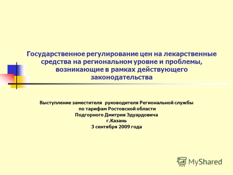 Государственное регулирование цен на лекарственные средства на региональном уровне и проблемы, возникающие в рамках действующего законодательства Выступление заместителя руководителя Региональной службы по тарифам Ростовской области Подгорного Дмитри