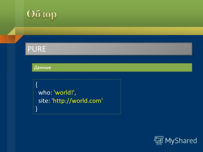 PURE Данные { who: 'world!', site: 'http://world.com' }