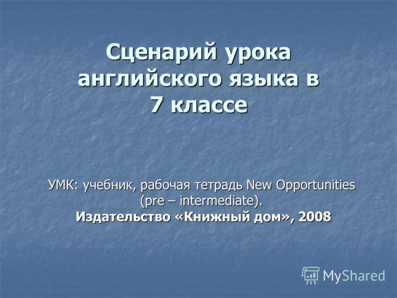 Сценарий урока английского языка в 7 классе УМК: учебник, рабочая тетрадь New Opportunities (pre – intermediate). Издательство «Книжный дом», 2008