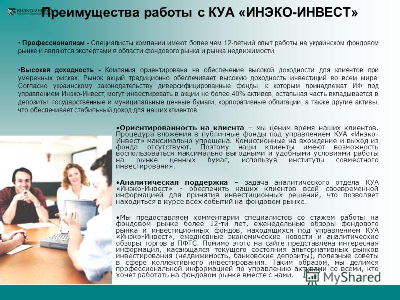 Профессионализм - Специалисты компании имеют более чем 12-летний опыт работы на украинском фондовом рынке и являются экспертами в области фондового рынка и рынка недвижимости. Высокая доходность - Компания ориентирована на обеспечение высокой доходно