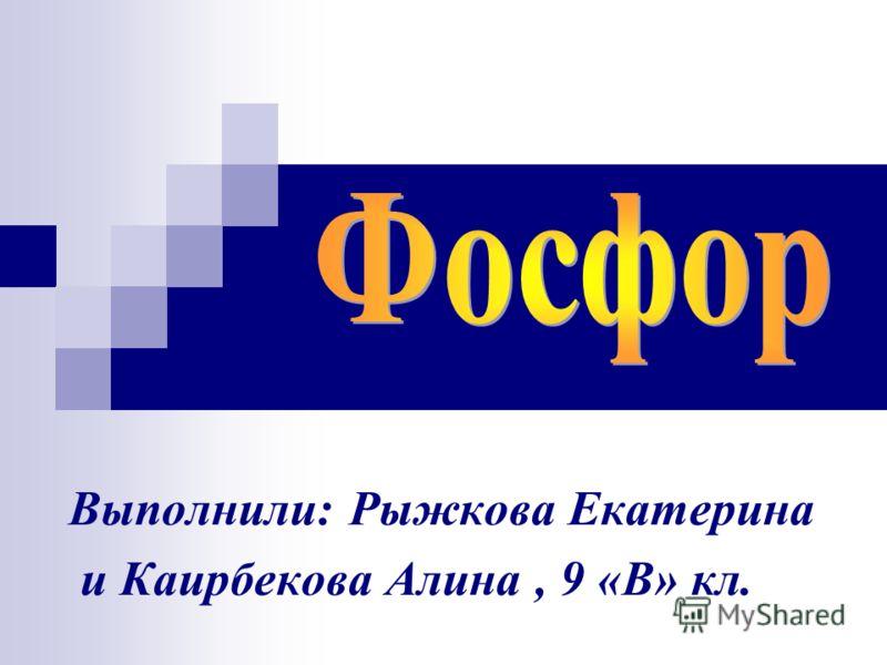 Выполнили: Рыжкова Екатерина и Каирбекова Алина, 9 «В» кл.