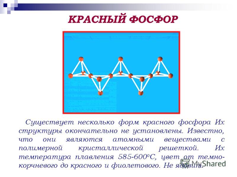 Существует несколько форм красного фосфора Их структуры окончательно не установлены. Известно, что они являются атомными веществами с полимерной кристаллической решеткой. Их температура плавления 585-600 о С, цвет от темно- корчневого до красного и ф