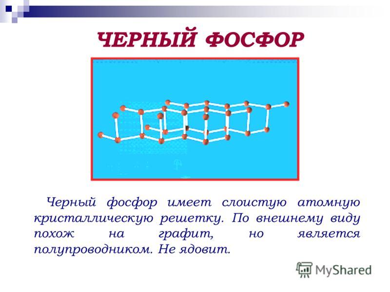 Черный фосфор имеет слоистую атомную кристаллическую решетку. По внешнему виду похож на графит, но является полупроводником. Не ядовит. ЧЕРНЫЙ ФОСФОР
