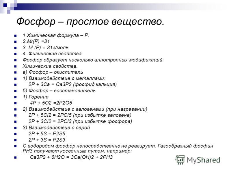Фосфор – простое вещество. 1.Химическая формула – Р. 2.Mr(Р) =31 3. М (Р) = 31г/моль 4. Физические свойства. Фосфор образует несколько аллотропных модификаций: Химические свойства. а) Фосфор – окислитель 1) Взаимодействие с металлами: 2P + 3Ca = Ca3P