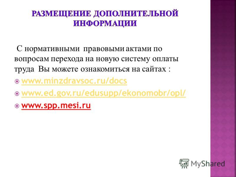 С нормативными правовыми актами по вопросам перехода на новую систему оплаты труда Вы можете ознакомиться на сайтах : www.minzdravsoc.ru/docs www.ed.gov.ru/edusupp/ekonomobr/opl/ www.spp.mesi.ru