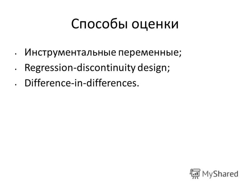 Способы оценки Инструментальные переменные; Regression-discontinuity design; Difference-in-differences.