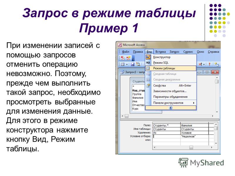 Запрос в режиме таблицы Пример 1 При изменении записей с помощью запросов отменить операцию невозможно. Поэтому, прежде чем выполнить такой запрос, необходимо просмотреть выбранные для изменения данные. Для этого в режиме конструктора нажмите кнопку