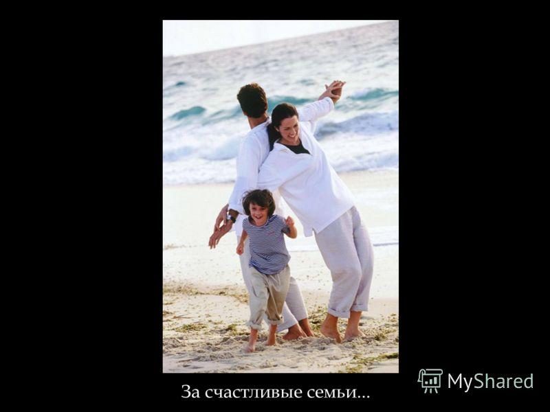 За счастливые семьи...