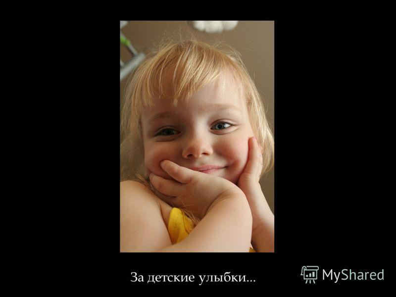 За детские улыбки...