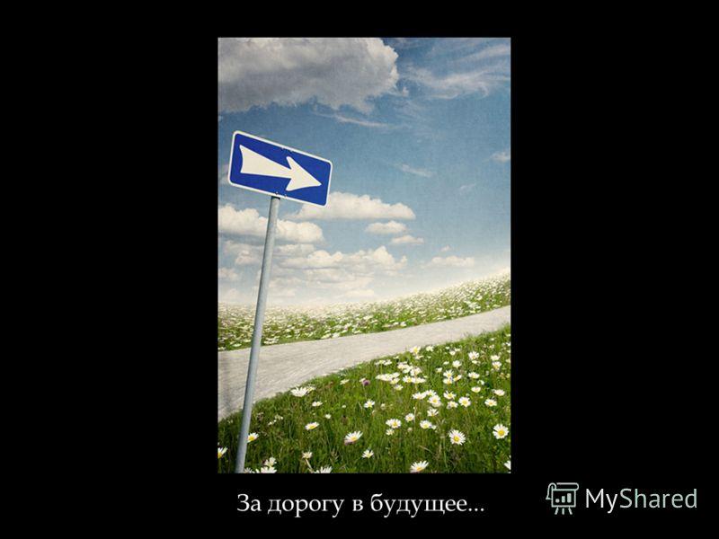 За дорогу в будущее...