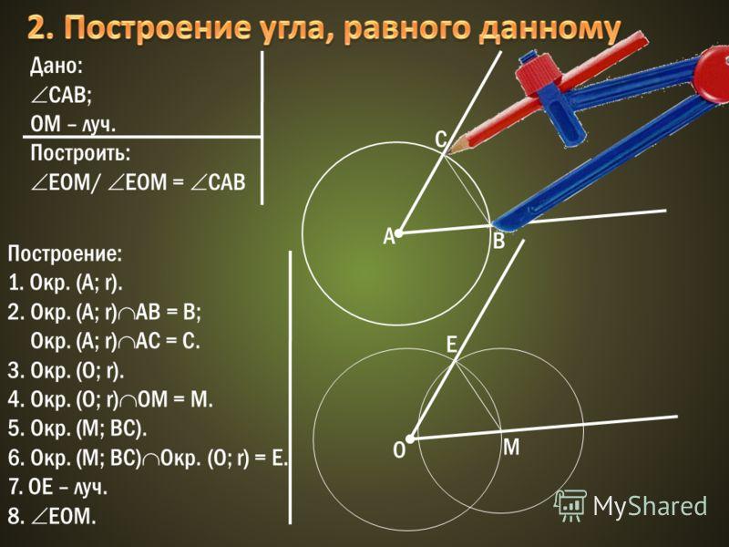 Дано: САВ; OМ – луч. Построить: ЕOM/ ЕOM = СAB A C B M O Построение: 1. Окр. (A; r). 2. Окр. (A; r) AB = B; Окр. (A; r) AC = C. 3. Окр. (О; r). 4. Окр. (O; r) OM = M. 5. Окр. (М; ВС). 6. Окр. (М; ВС) Oкр. (О; r) = E. 7. OE – луч. 8. ЕOM. E