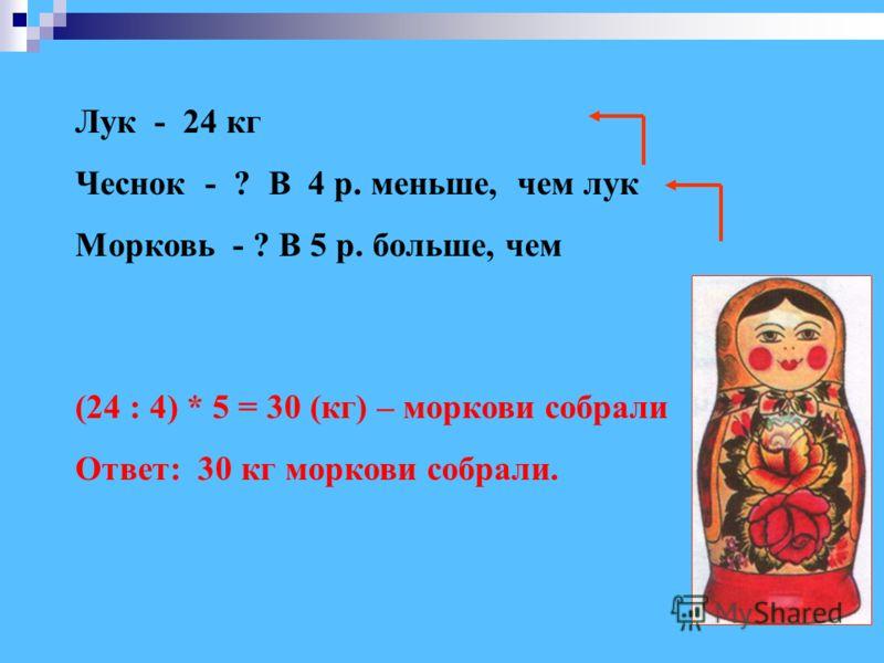 Лук - 24 кг Чеснок - ? В 4 р. меньше, чем лук Морковь - ? В 5 р. больше, чем (24 : 4) * 5 = 30 (кг) – моркови собрали Ответ: 30 кг моркови собрали.