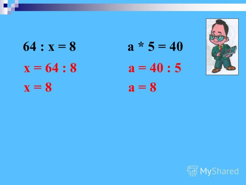 64 : х = 8а * 5 = 40 х = 64 : 8 х = 8а = 8 а = 40 : 5