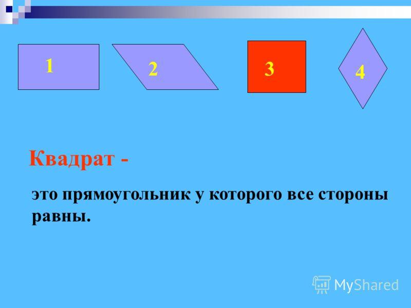 1 2 3 4 Квадрат - это прямоугольник у которого все стороны равны. 3