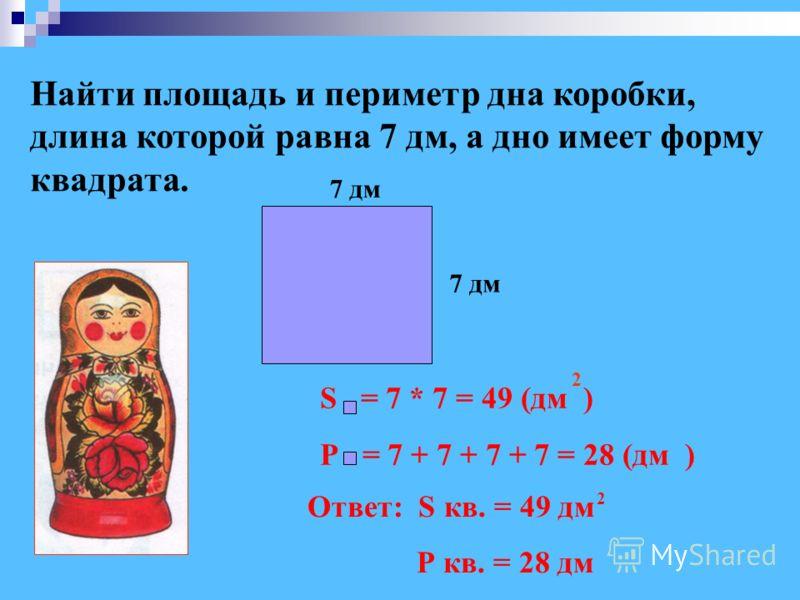 Найти площадь и периметр дна коробки, длина которой равна 7 дм, а дно имеет форму квадрата. Ответ: S кв. = 49 дм Р кв. = 28 дм 2 2 S = 7 * 7 = 49 (дм ) Р = 7 + 7 + 7 + 7 = 28 (дм ) 7 дм