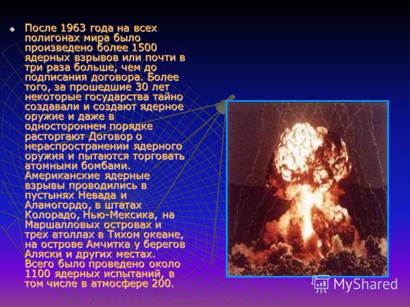 После 1963 года на всех полигонах мира было произведено более 1500 ядерных взрывов или почти в три раза больше, чем до подписания договора. Более того, за прошедшие 30 лет некоторые государства тайно создавали и создают ядерное оружие и даже в одност
