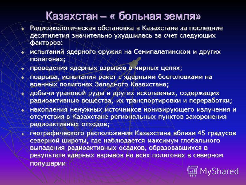 Казахстан – « больная земля» Радиоэкологическая обстановка в Казахстане за последние десятилетия значительно ухудшилась за счет следующих факторов: Радиоэкологическая обстановка в Казахстане за последние десятилетия значительно ухудшилась за счет сле