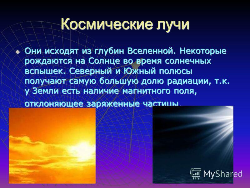 Космические лучи Они исходят из глубин Вселенной. Некоторые рождаются на Солнце во время солнечных вспышек. Северный и Южный полюсы получают самую большую долю радиации, т.к. у Земли есть наличие магнитного поля, отклоняющее заряженные частицы. Они и