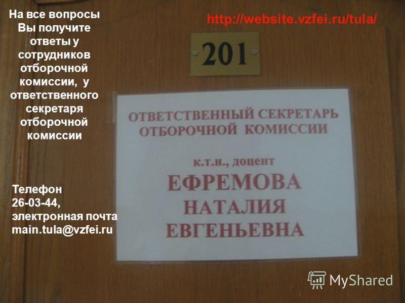На все вопросы Вы получите ответы у сотрудников отборочной комиссии, у ответственного секретаря отборочной комиссии Телефон 26-03-44, электронная почта main.tula@vzfei.ru http://website.vzfei.ru/tula/