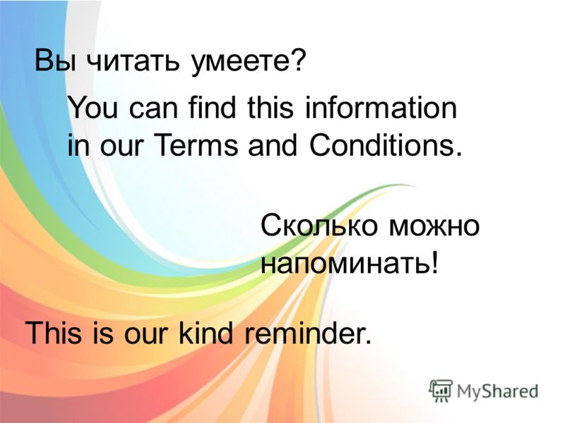 Вы читать умеете? You can find this information in our Terms and Conditions. Сколько можно напоминать! This is our kind reminder.